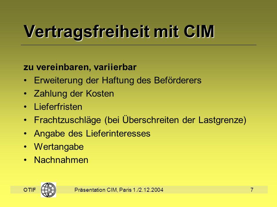 OTIF Präsentation CIM, Paris 1./2.12.20047 Vertragsfreiheit mit CIM zu vereinbaren, variierbar Erweiterung der Haftung des Beförderers Zahlung der Kos