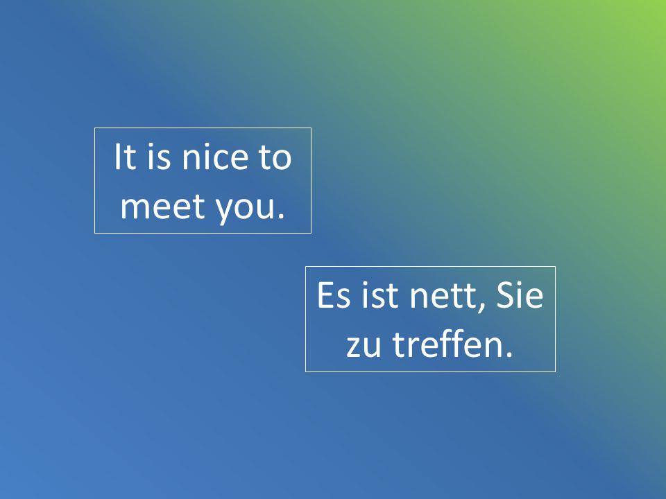It is nice to meet you. Es ist nett, Sie zu treffen.