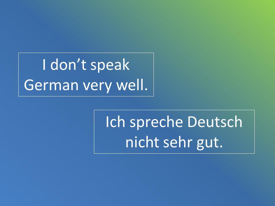 I don't speak German very well. Ich spreche Deutsch nicht sehr gut.
