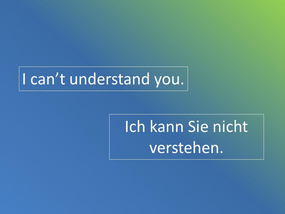 I can't understand you. Ich kann Sie nicht verstehen.