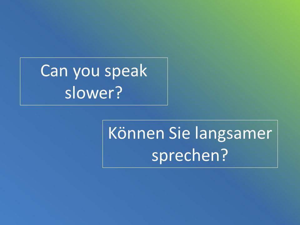 Can you speak slower? Können Sie langsamer sprechen?