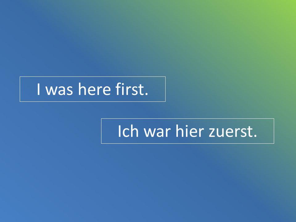 I was here first. Ich war hier zuerst.