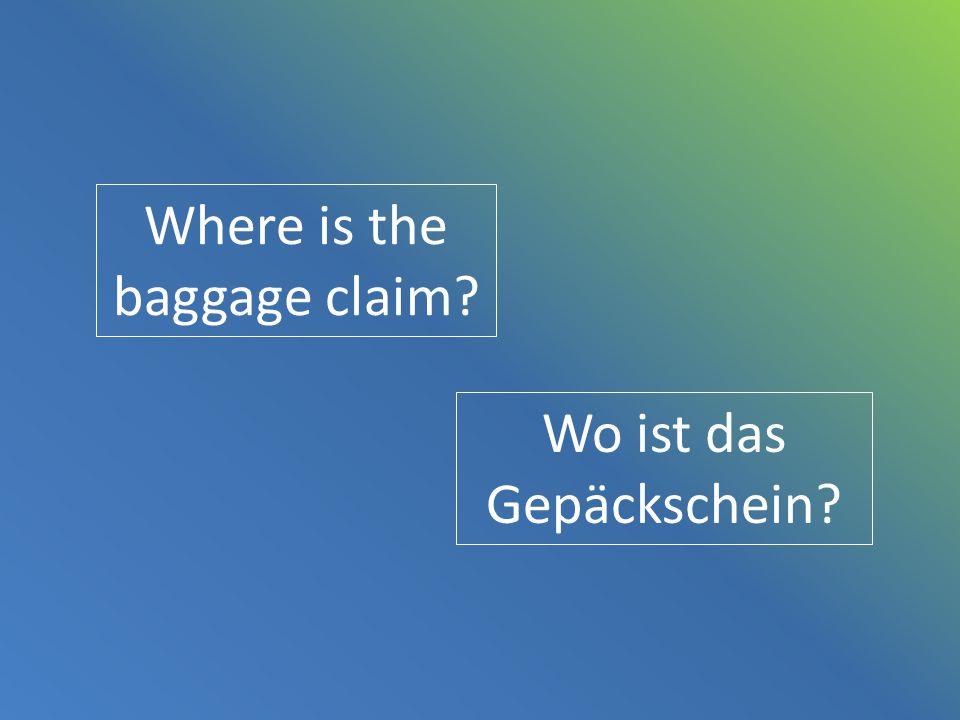 Where is the baggage claim? Wo ist das Gepäckschein?
