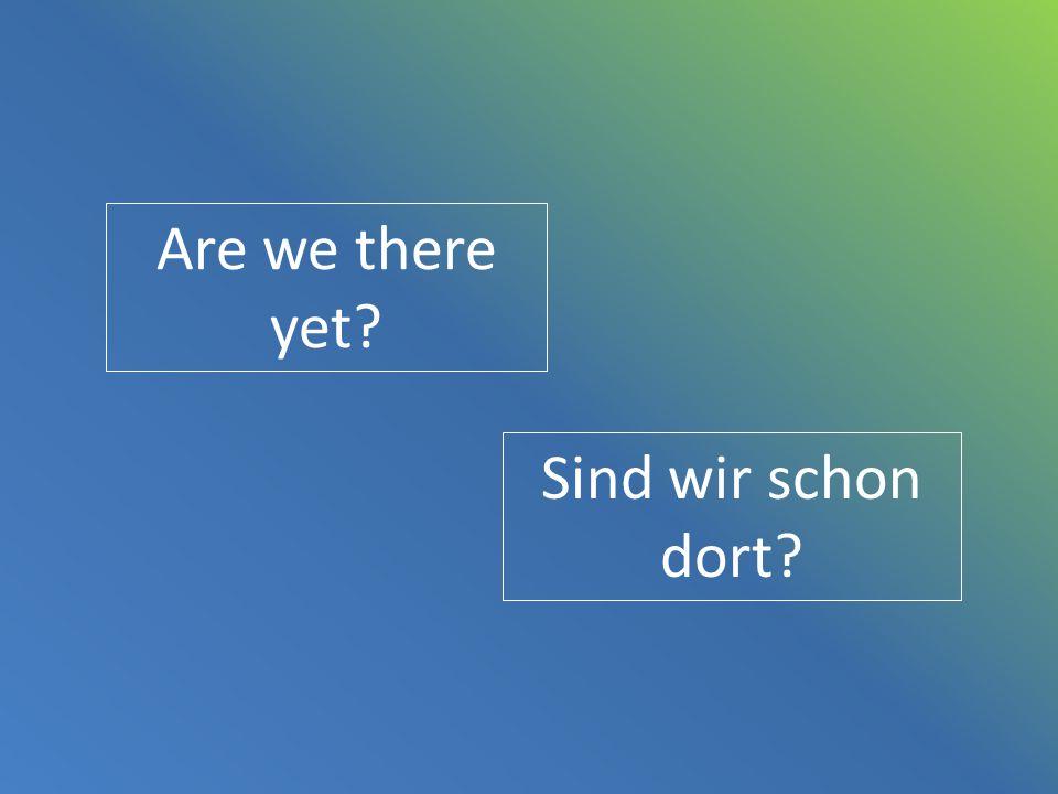 Are we there yet? Sind wir schon dort?