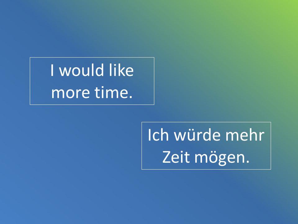 I would like more time. Ich würde mehr Zeit mögen.