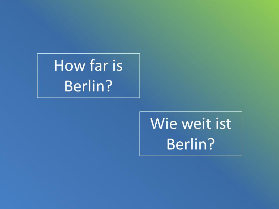 How far is Berlin? Wie weit ist Berlin?