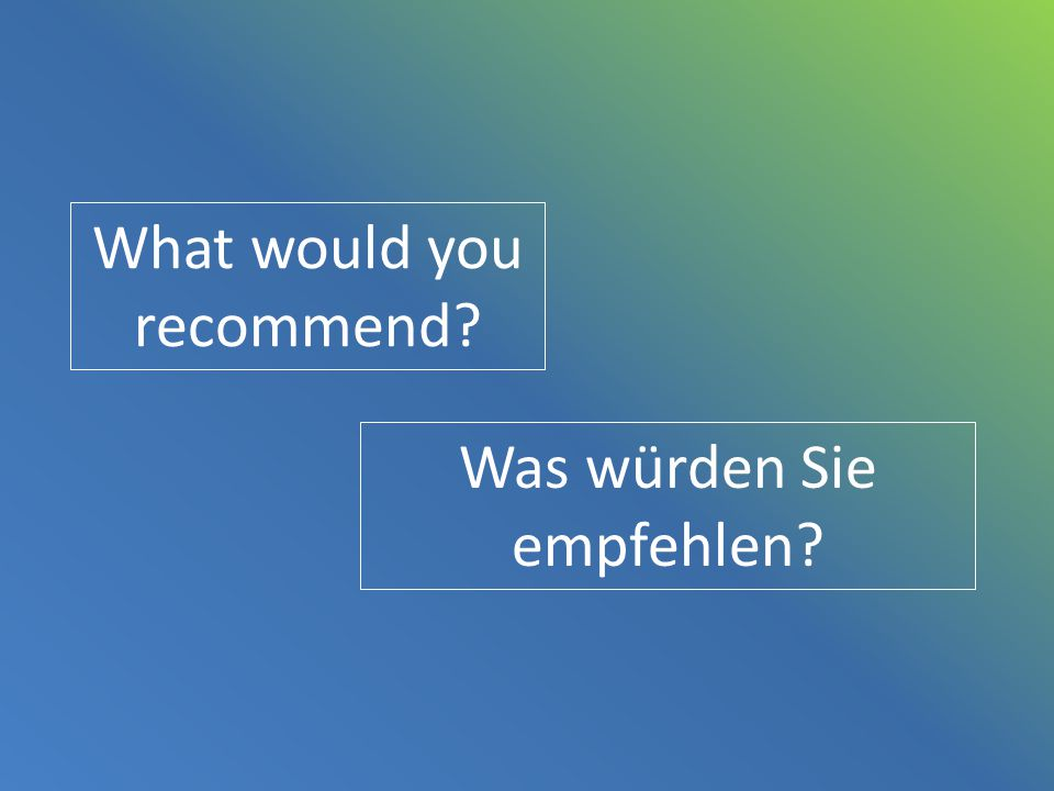 What would you recommend? Was würden Sie empfehlen?