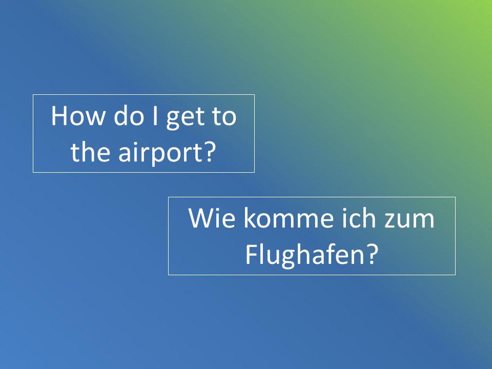 How do I get to the airport? Wie komme ich zum Flughafen?