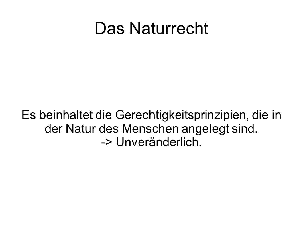 Das Naturrecht Es beinhaltet die Gerechtigkeitsprinzipien, die in der Natur des Menschen angelegt sind. -> Unveränderlich.