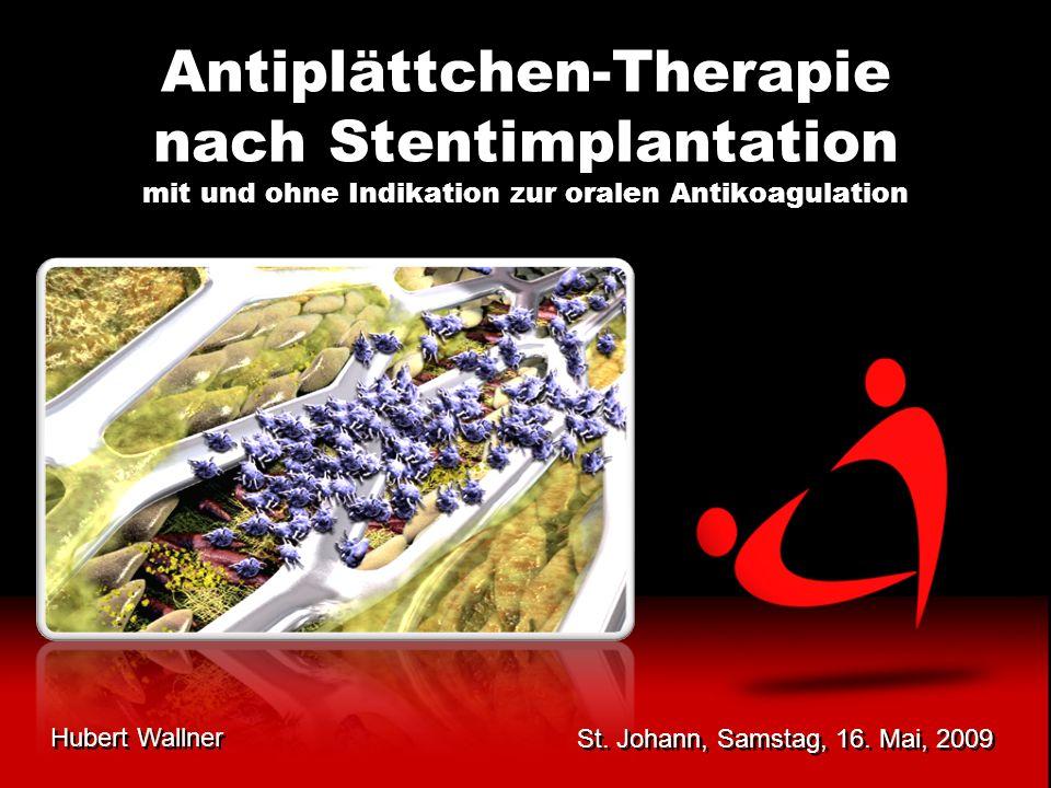 St. Johann, Samstag, 16. Mai, 2009 Hubert Wallner Antiplättchen-Therapie nach Stentimplantation mit und ohne Indikation zur oralen Antikoagulation