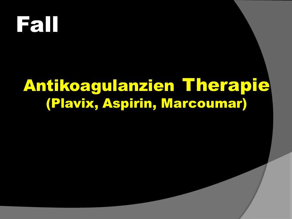Fall Antikoagulanzien Therapie (Plavix, Aspirin, Marcoumar) Antikoagulanzien Therapie (Plavix, Aspirin, Marcoumar)