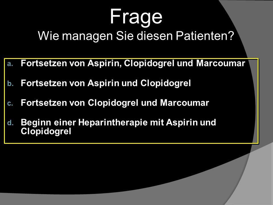Frage Wie managen Sie diesen Patienten? a. Fortsetzen von Aspirin, Clopidogrel und Marcoumar b. Fortsetzen von Aspirin und Clopidogrel c. Fortsetzen v