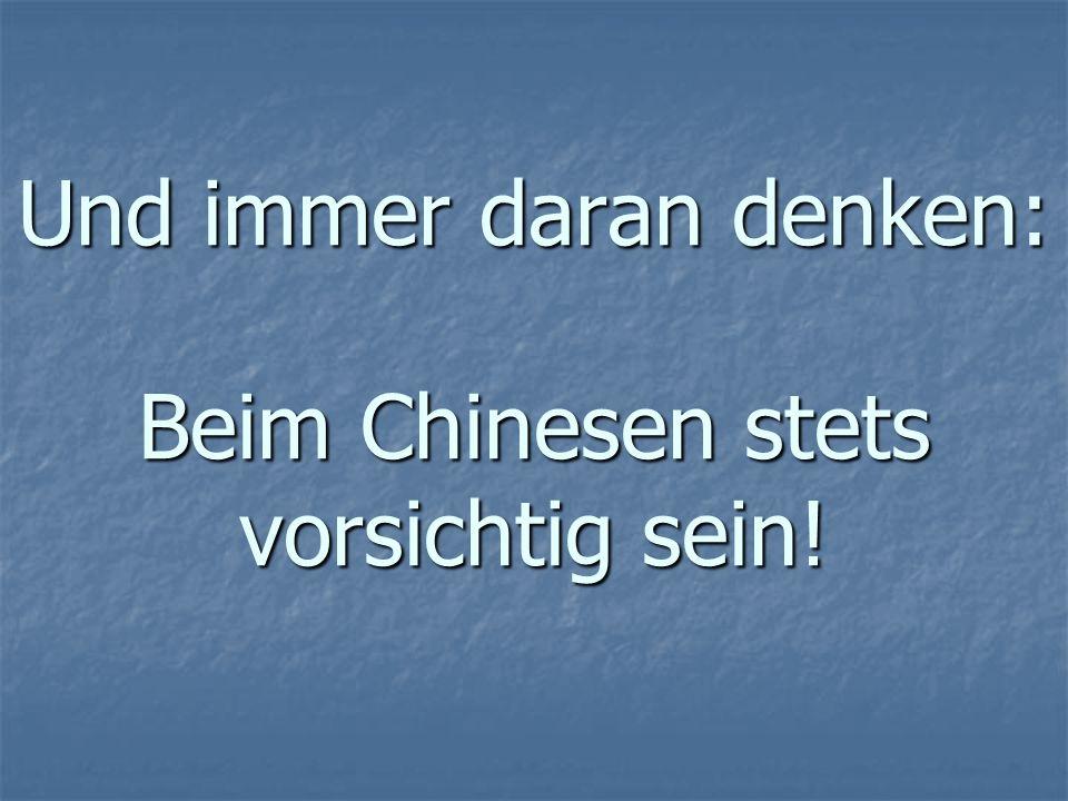 Und immer daran denken: Beim Chinesen stets vorsichtig sein!