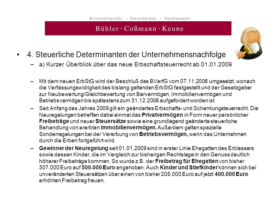 •4. Steuerliche Determinanten der Unternehmensnachfolge –a) Kurzer Überblick über das neue Erbschaftsteuerrecht ab 01.01.2009 –Mit dem neuen ErbStG wi