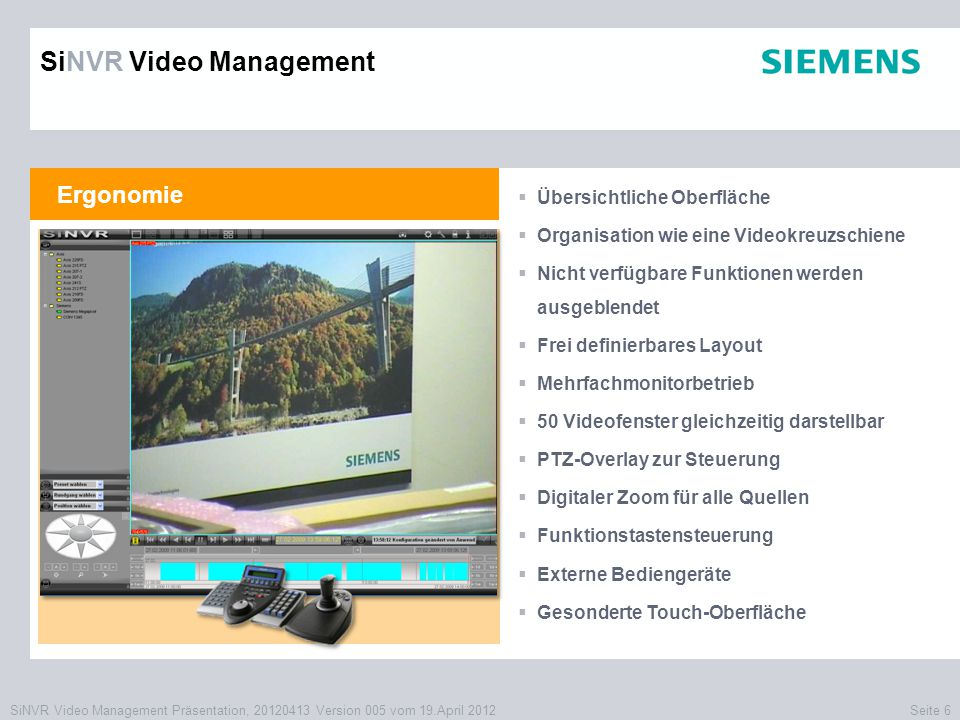 SiNVR Video Management Präsentation, 20120413 Version 005 vom 19.April 2012Seite 17 Meldungsmanagement  Integriertes Meldungsmanagement auf SQL- Basis  Interne Bereitstellung auf dem Verwaltungs- server oder auf Kundendatenbanken  Zentrale und gesicherte XML-Übertragung ohne Treiberinstallation auf den Clients  Zugriff über benutzerdefinierte Abfragen  Direkter Aufruf der Aufzeichnungen zum Ereignis  Bestätigen und Kommentieren von Alarmen  Zusammenstellung von Wiedergabelayouts für mehrfache Kameraaufschaltungen als Live- und Archivanzeige SiNVR Video Management Videosystem Fremdsysteme Schnittstellen Kartennummern Scannerdaten Videoanalysen Kassendaten Zustände Ereignisse Störungen Alarme Zustände Ereignisse Störungen Alarme