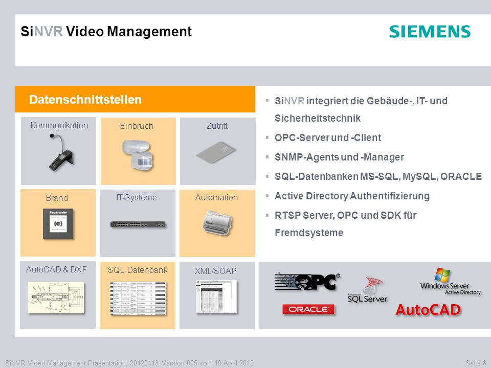 SiNVR Video Management Präsentation, 20120413 Version 005 vom 19.April 2012Seite 8 Datenschnittstellen  SiNVR integriert die Gebäude-, IT- und Sicherheitstechnik  OPC-Server und -Client  SNMP-Agents und -Manager  SQL-Datenbanken MS-SQL, MySQL, ORACLE  Active Directory Authentifizierung  RTSP Server, OPC und SDK für Fremdsysteme Kommunikation EinbruchZutritt Brand IT-Systeme AutoCAD & DXF SQL-Datenbank Automation XML/SOAP SiNVR Video Management