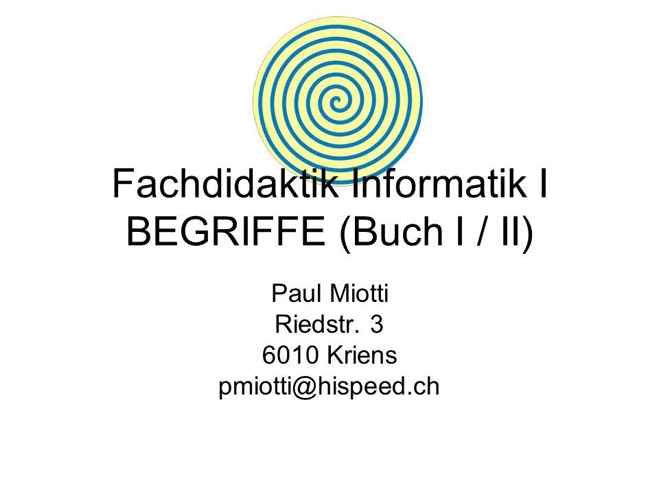 Fachdidaktik Informatik I BEGRIFFE (Buch I / II) Paul Miotti Riedstr. 3 6010 Kriens pmiotti@hispeed.ch