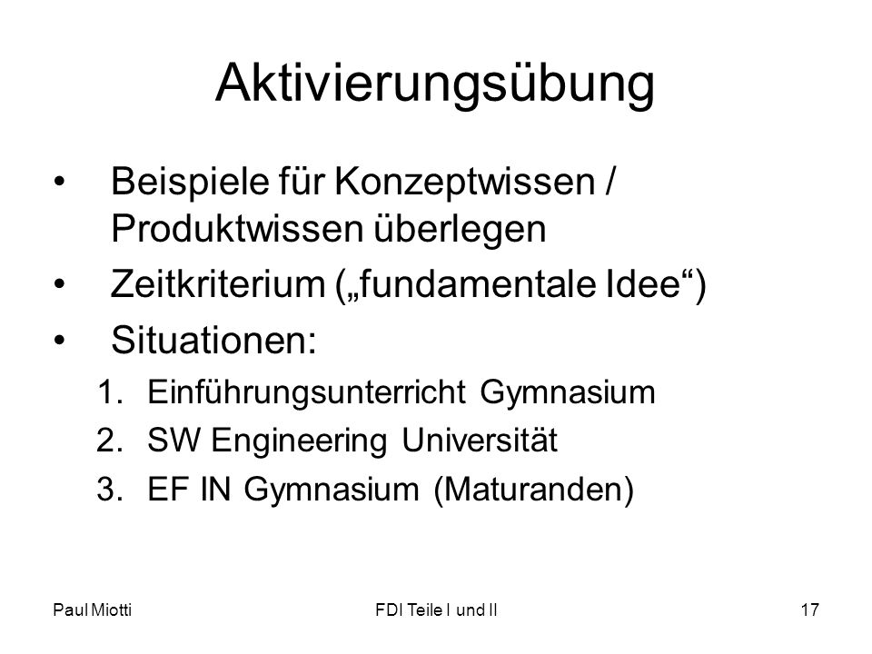 "Paul MiottiFDI Teile I und II17 Aktivierungsübung •Beispiele für Konzeptwissen / Produktwissen überlegen •Zeitkriterium (""fundamentale Idee ) •Situationen: 1.Einführungsunterricht Gymnasium 2.SW Engineering Universität 3.EF IN Gymnasium (Maturanden)"