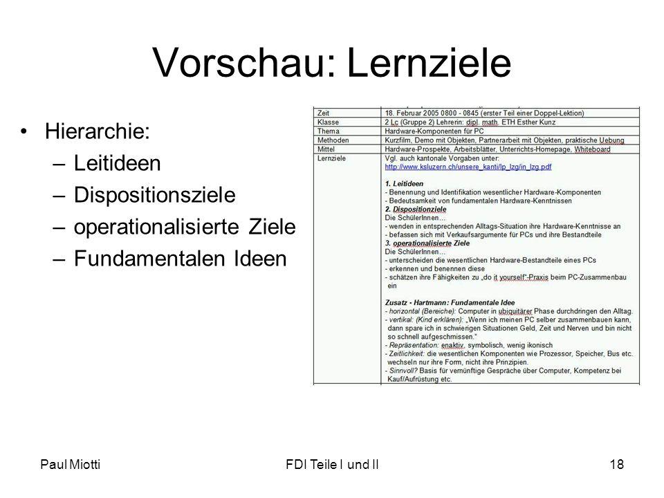 Paul MiottiFDI Teile I und II18 Vorschau: Lernziele •Hierarchie: –Leitideen –Dispositionsziele –operationalisierte Ziele –Fundamentalen Ideen