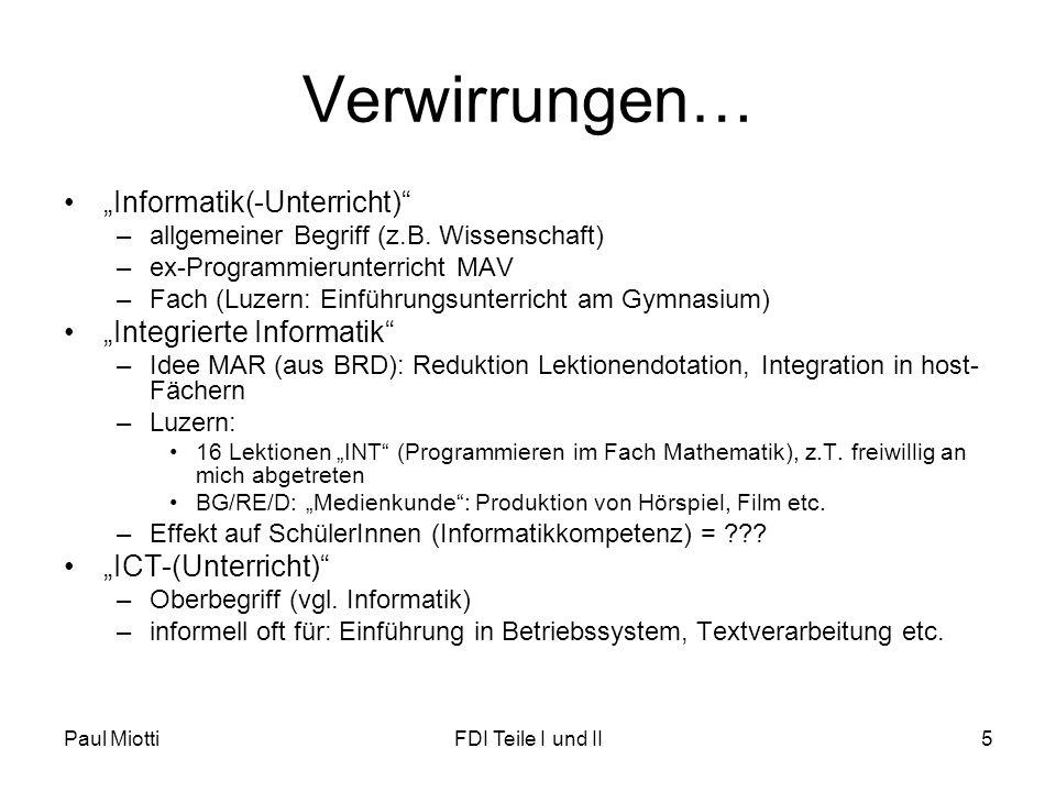 """Paul MiottiFDI Teile I und II5 Verwirrungen… •""""Informatik(-Unterricht)"""" –allgemeiner Begriff (z.B. Wissenschaft) –ex-Programmierunterricht MAV –Fach ("""