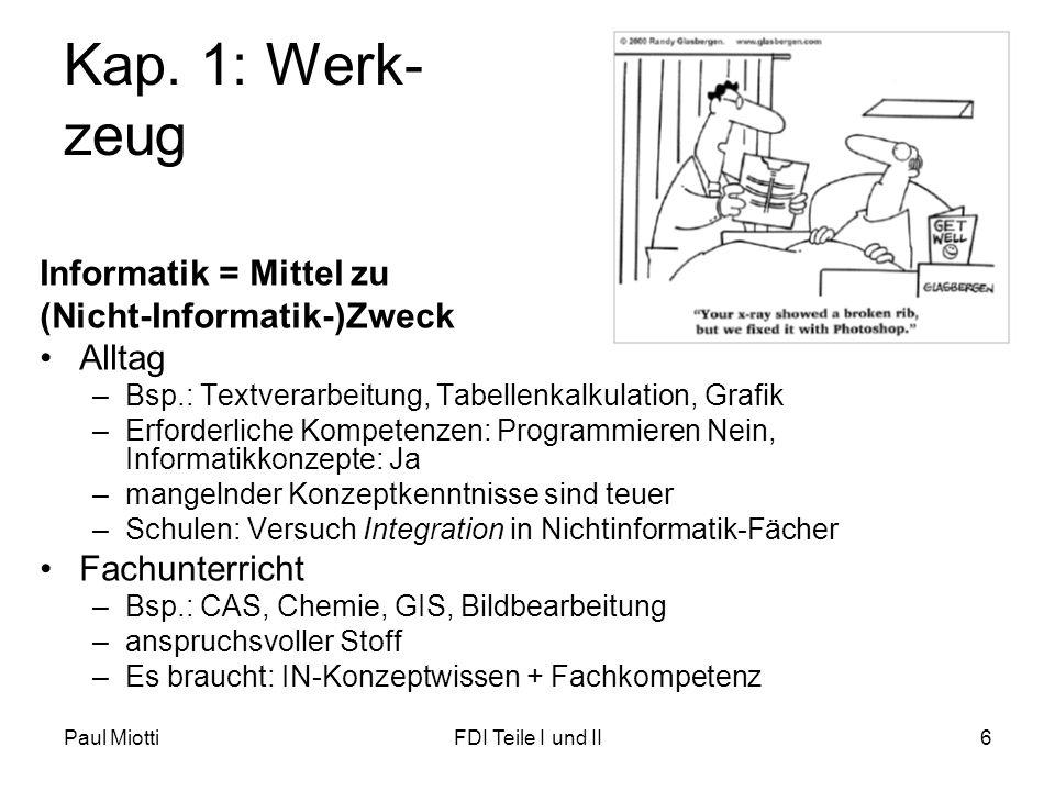 Paul MiottiFDI Teile I und II6 Kap. 1: Werk- zeug Informatik = Mittel zu (Nicht-Informatik-)Zweck •Alltag –Bsp.: Textverarbeitung, Tabellenkalkulation