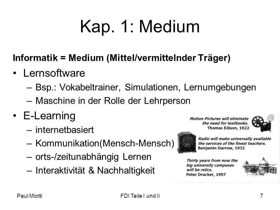 Paul MiottiFDI Teile I und II7 Kap. 1: Medium Informatik = Medium (Mittel/vermittelnder Träger) •Lernsoftware –Bsp.: Vokabeltrainer, Simulationen, Ler