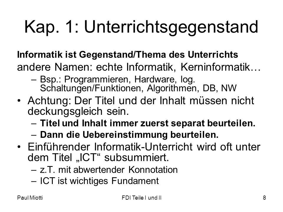 Paul MiottiFDI Teile I und II8 Kap. 1: Unterrichtsgegenstand Informatik ist Gegenstand/Thema des Unterrichts andere Namen: echte Informatik, Kerninfor