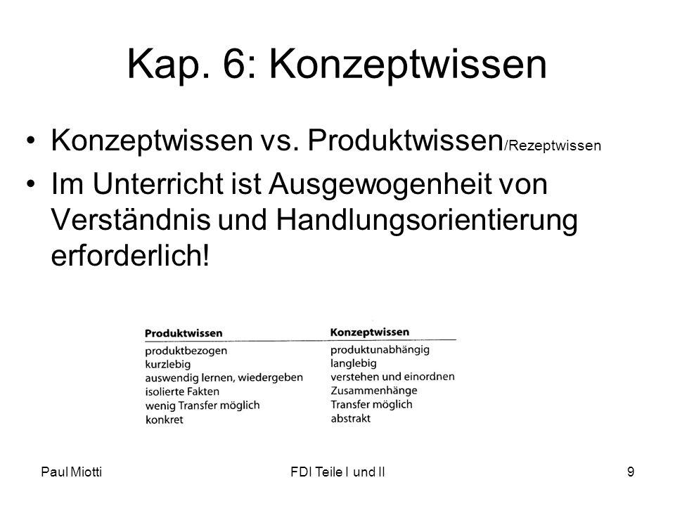 Paul MiottiFDI Teile I und II9 Kap. 6: Konzeptwissen •Konzeptwissen vs. Produktwissen /Rezeptwissen •Im Unterricht ist Ausgewogenheit von Verständnis