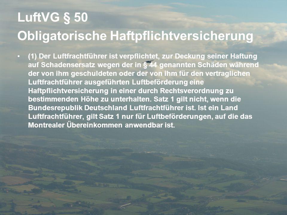 LuftVG § 50 Obligatorische Haftpflichtversicherung •(1) Der Luftfrachtführer ist verpflichtet, zur Deckung seiner Haftung auf Schadensersatz wegen der