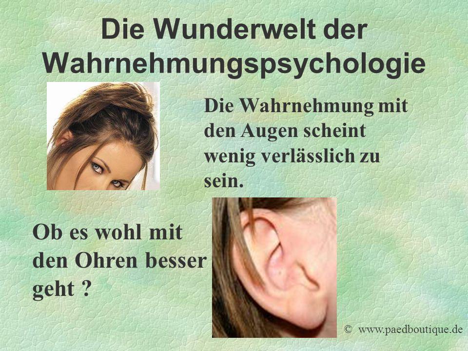 Die Wunderwelt der Wahrnehmungspsychologie Die Wahrnehmung mit den Augen scheint wenig verlässlich zu sein. Ob es wohl mit den Ohren besser geht ? © w