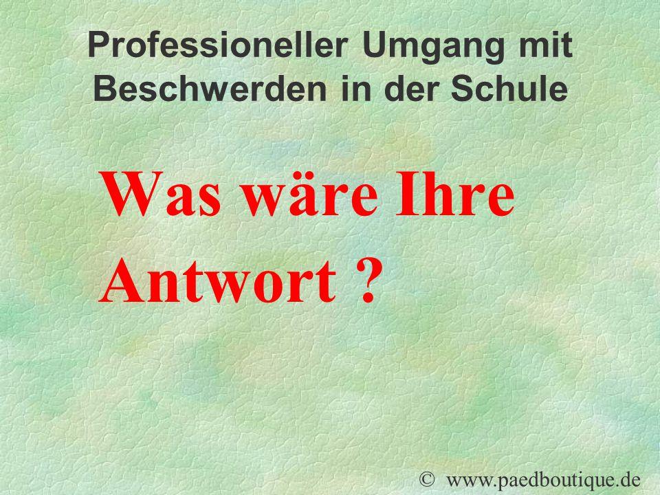 Professioneller Umgang mit Beschwerden in der Schule Was wäre Ihre Antwort ? © www.paedboutique.de