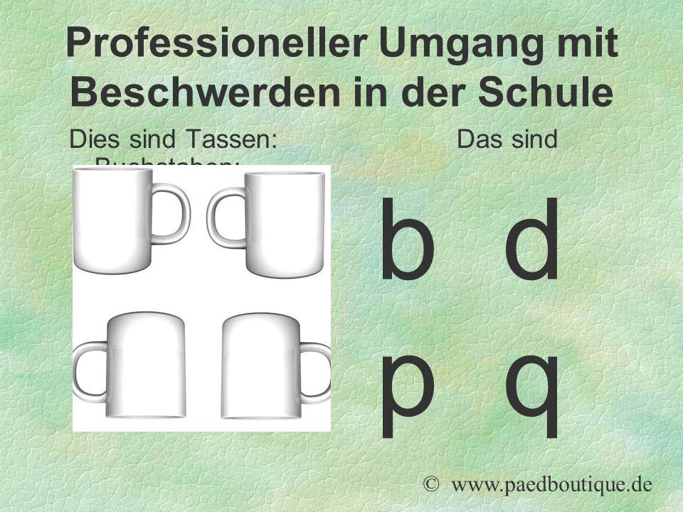 Dies sind Tassen: Das sind Buchstaben: © www.paedboutique.de Professioneller Umgang mit Beschwerden in der Schule b d p q