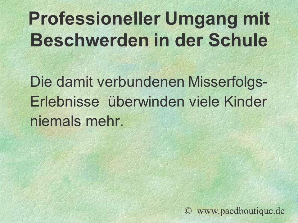 Die damit verbundenen Misserfolgs- Erlebnisse überwinden viele Kinder niemals mehr. © www.paedboutique.de Professioneller Umgang mit Beschwerden in de