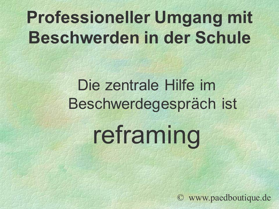 Die zentrale Hilfe im Beschwerdegespräch ist reframing © www.paedboutique.de Professioneller Umgang mit Beschwerden in der Schule