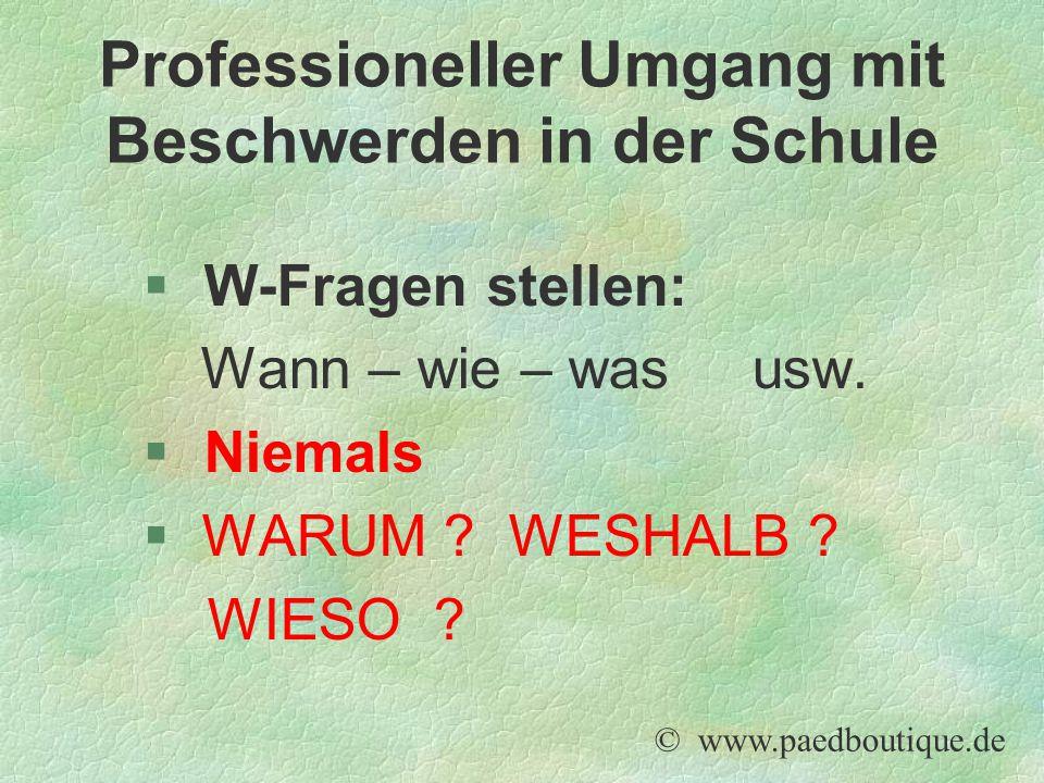 § W-Fragen stellen: Wann – wie – was usw. § Niemals  WARUM ? WESHALB ? WIESO ? © www.paedboutique.de Professioneller Umgang mit Beschwerden in der Sc