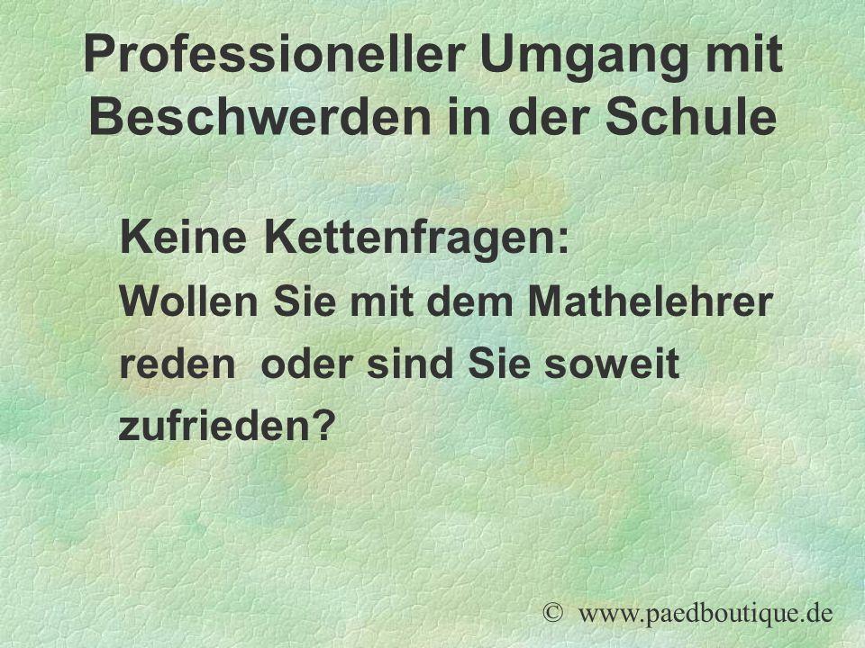 Keine Kettenfragen: Wollen Sie mit dem Mathelehrer reden oder sind Sie soweit zufrieden? © www.paedboutique.de Professioneller Umgang mit Beschwerden