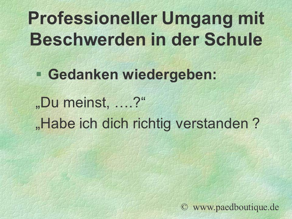 """§Gedanken wiedergeben: """"Du meinst, ….?"""" """"Habe ich dich richtig verstanden ? © www.paedboutique.de Professioneller Umgang mit Beschwerden in der Schule"""