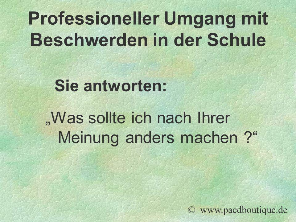 """Sie antworten: """"Was sollte ich nach Ihrer Meinung anders machen ? © www.paedboutique.de Professioneller Umgang mit Beschwerden in der Schule"""