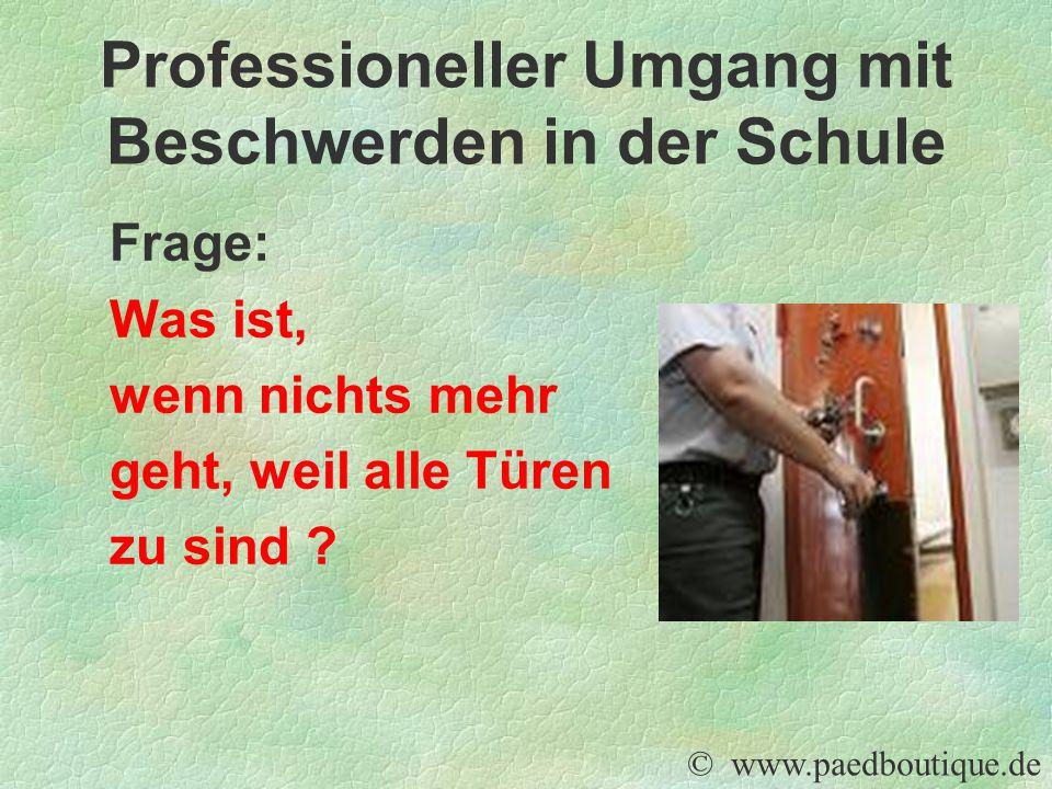Frage: Was ist, wenn nichts mehr geht, weil alle Türen zu sind ? © www.paedboutique.de Professioneller Umgang mit Beschwerden in der Schule