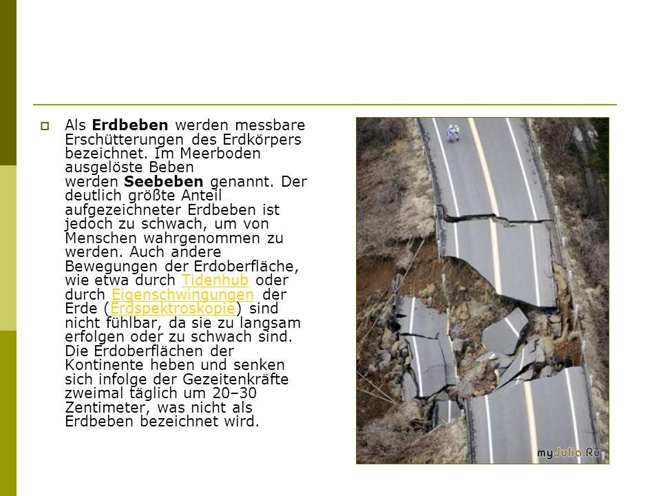  Als Erdbeben werden messbare Erschütterungen des Erdkörpers bezeichnet.