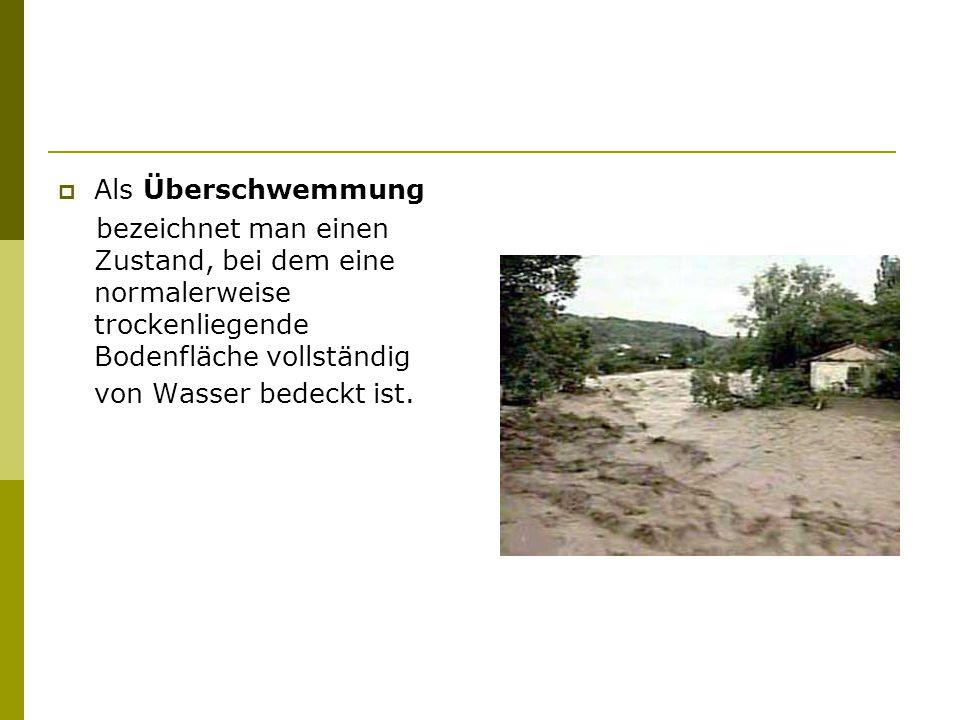  Als Überschwemmung bezeichnet man einen Zustand, bei dem eine normalerweise trockenliegende Bodenfläche vollständig von Wasser bedeckt ist.