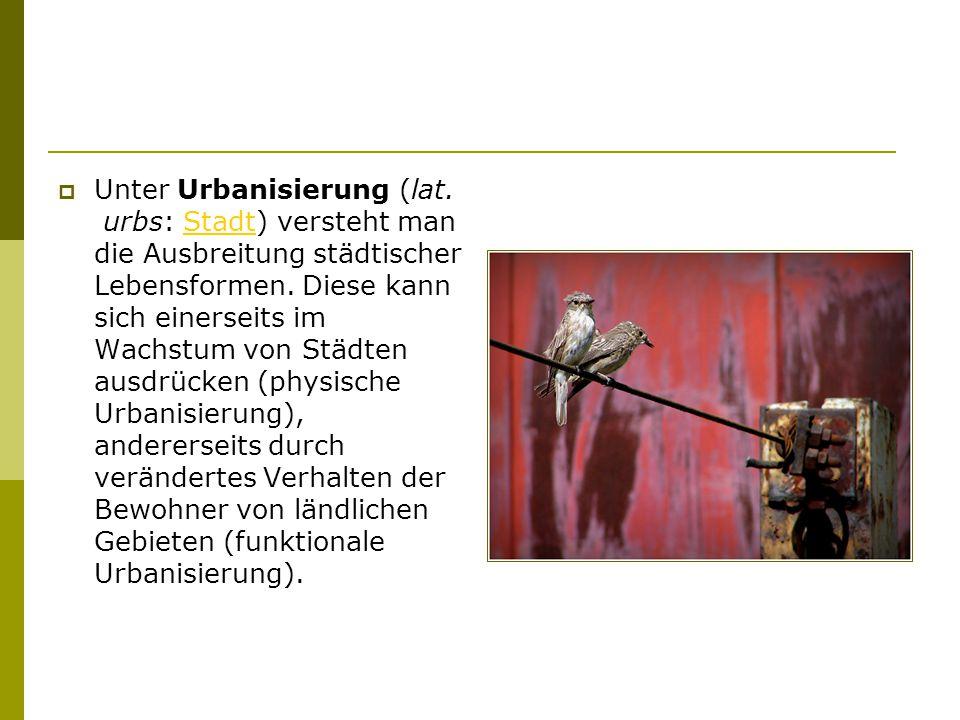  Unter Urbanisierung (lat. urbs: Stadt) versteht man die Ausbreitung städtischer Lebensformen.