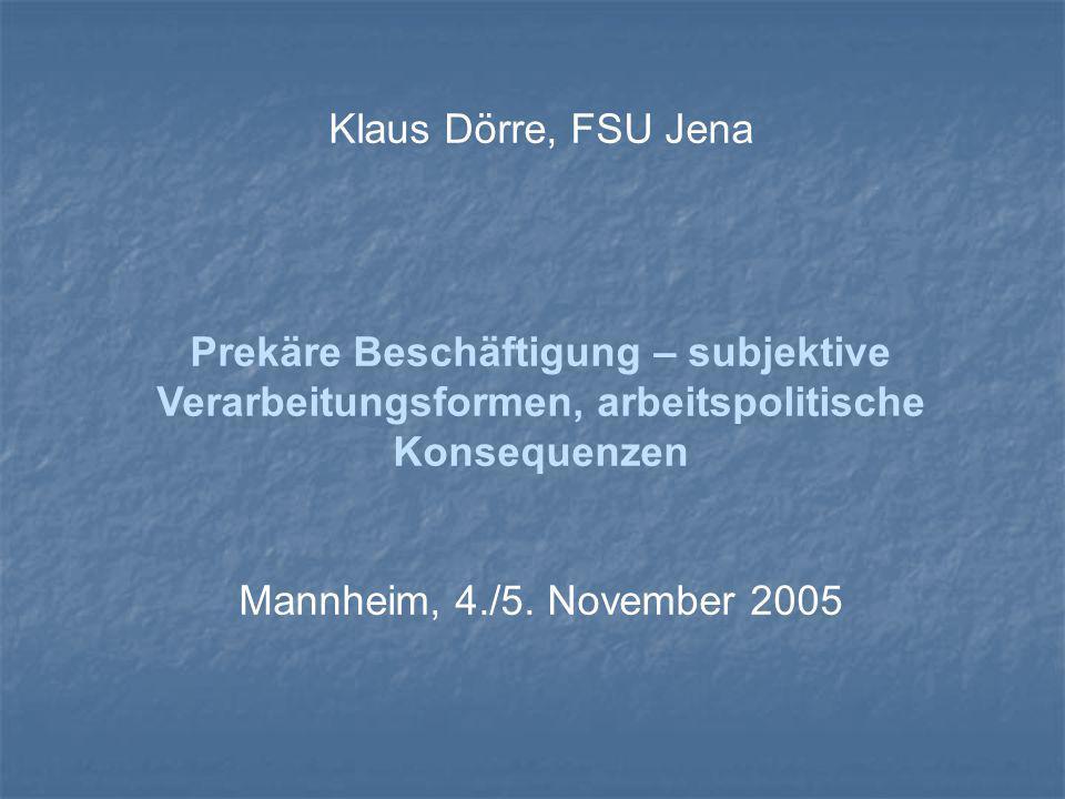 Klaus Dörre, FSU Jena Prekäre Beschäftigung – subjektive Verarbeitungsformen, arbeitspolitische Konsequenzen Mannheim, 4./5.