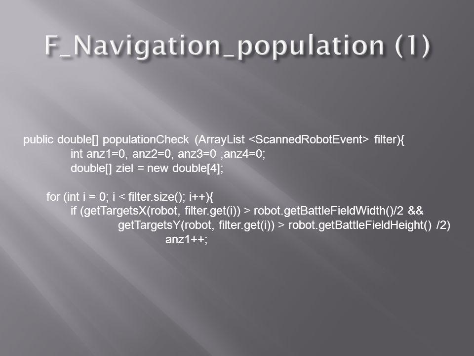 public double[] populationCheck (ArrayList filter){ int anz1=0, anz2=0, anz3=0,anz4=0; double[] ziel = new double[4]; for (int i = 0; i < filter.size(); i++){ if (getTargetsX(robot, filter.get(i)) > robot.getBattleFieldWidth()/2 && getTargetsY(robot, filter.get(i)) > robot.getBattleFieldHeight() /2) anz1++;