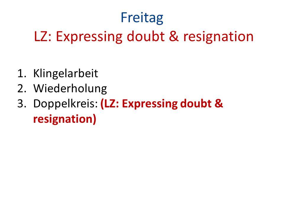 Freitag LZ: Expressing doubt & resignation 1.Klingelarbeit 2.Wiederholung 3.Doppelkreis: (LZ: Expressing doubt & resignation)