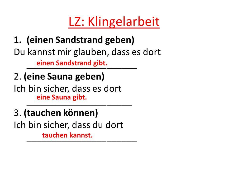 LZ: Klingelarbeit 1.(einen Sandstrand geben) Du kannst mir glauben, dass es dort ______________________ 2.