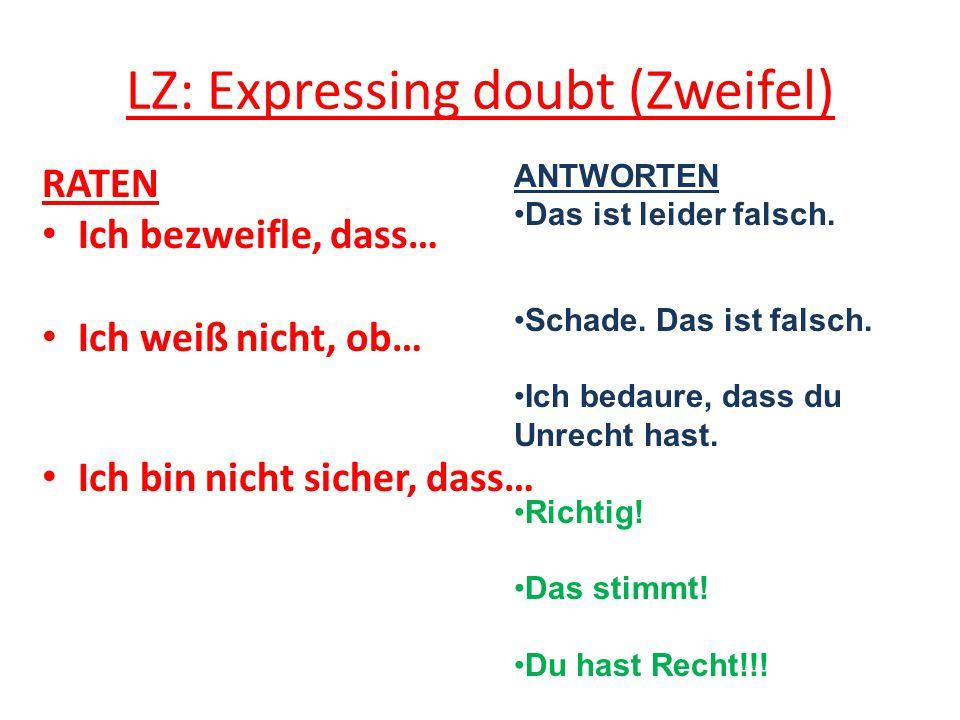 LZ: Expressing doubt (Zweifel) RATEN Ich bezweifle, dass… Ich weiß nicht, ob… Ich bin nicht sicher, dass… ANTWORTEN Das ist leider falsch.