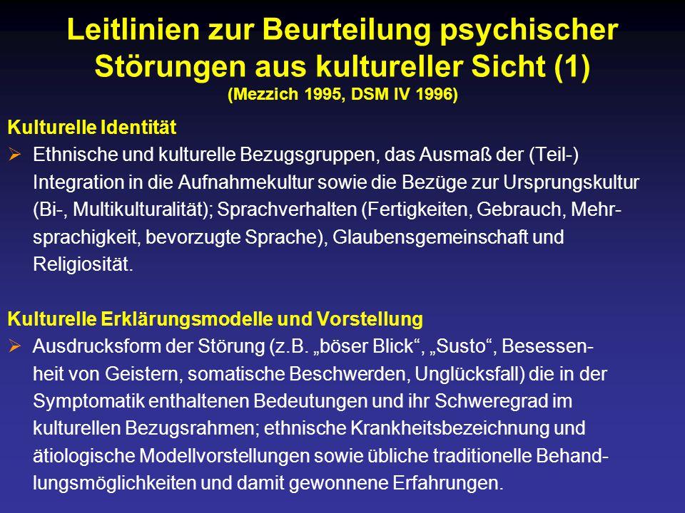 Leitlinien zur Beurteilung psychischer Störungen aus kultureller Sicht (1) (Mezzich 1995, DSM IV 1996) Kulturelle Identität  Ethnische und kulturelle Bezugsgruppen, das Ausmaß der (Teil-) Integration in die Aufnahmekultur sowie die Bezüge zur Ursprungskultur (Bi-, Multikulturalität); Sprachverhalten (Fertigkeiten, Gebrauch, Mehr- sprachigkeit, bevorzugte Sprache), Glaubensgemeinschaft und Religiosität.