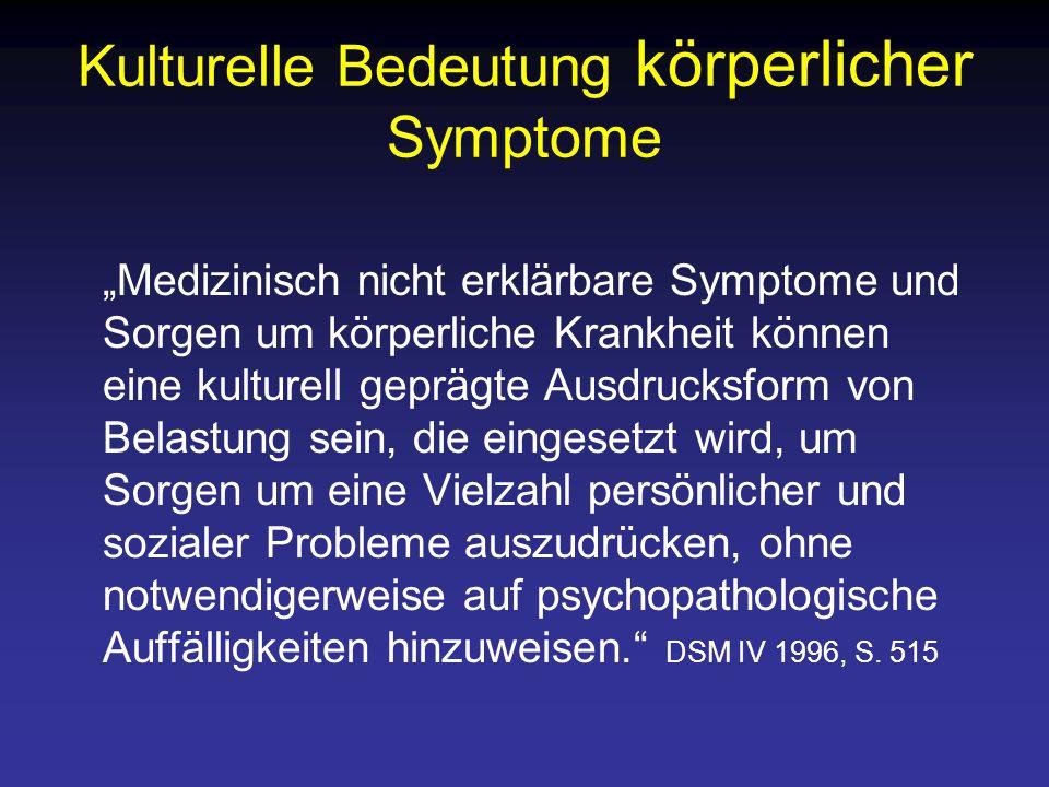 """Kulturelle Bedeutung körperlicher Symptome """"Medizinisch nicht erklärbare Symptome und Sorgen um körperliche Krankheit können eine kulturell geprägte Ausdrucksform von Belastung sein, die eingesetzt wird, um Sorgen um eine Vielzahl persönlicher und sozialer Probleme auszudrücken, ohne notwendigerweise auf psychopathologische Auffälligkeiten hinzuweisen. DSM IV 1996, S."""