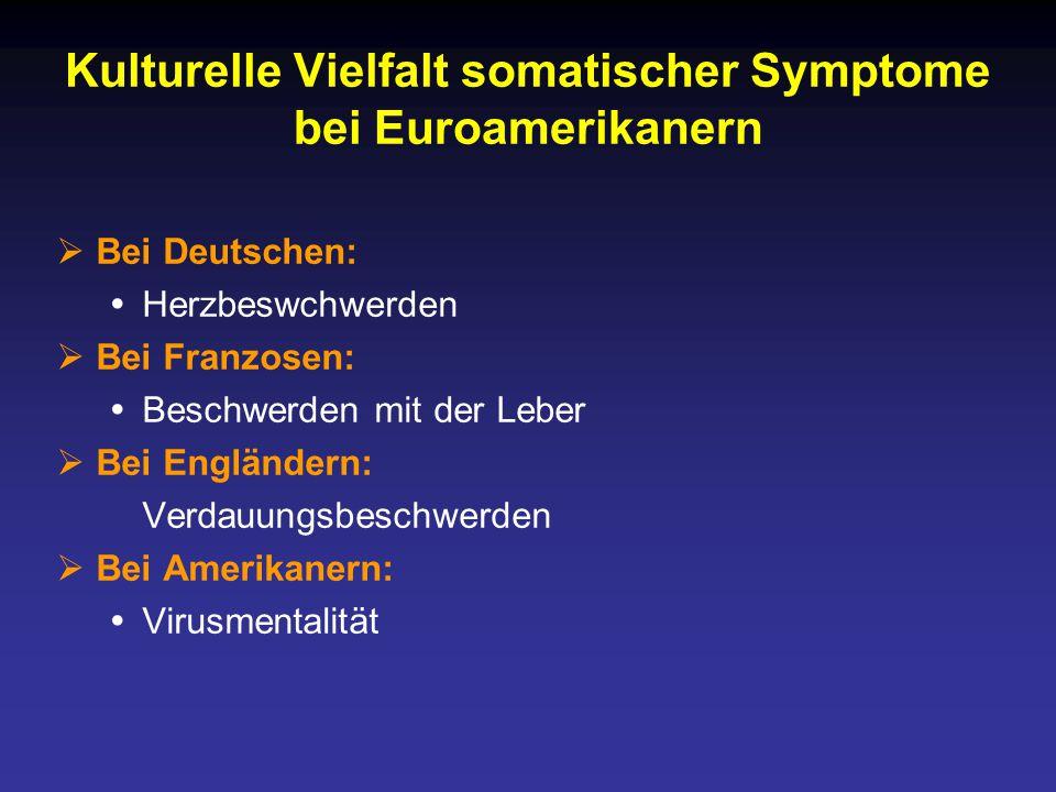 Kulturelle Vielfalt somatischer Symptome bei Euroamerikanern  Bei Deutschen:  Herzbeswchwerden  Bei Franzosen:  Beschwerden mit der Leber  Bei Engländern: Verdauungsbeschwerden  Bei Amerikanern:  Virusmentalität